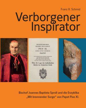 """Franz X. Schmid, Verborgener Inspirator – Bischof Joannes Baptista Sproll und die Enzyklika """"Mit brennender Sorge"""" von Papst Pius XI., Kunstverlag Josef Fink, ISBN 978-3-95976-197-0"""