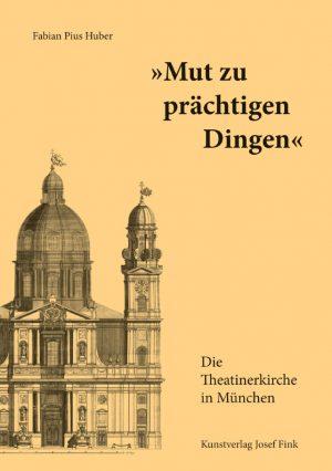 """Fabian Pius Huber, """"Mut zu prächtigen Dingen"""" – Die Theatinerkirche in München, 440 Seiten, 300 Abb., Format 19 x 27 cm, 1. Auflage 2019, Kunstverlag Josef Fink, ISBN 978-3-95976-133-8"""