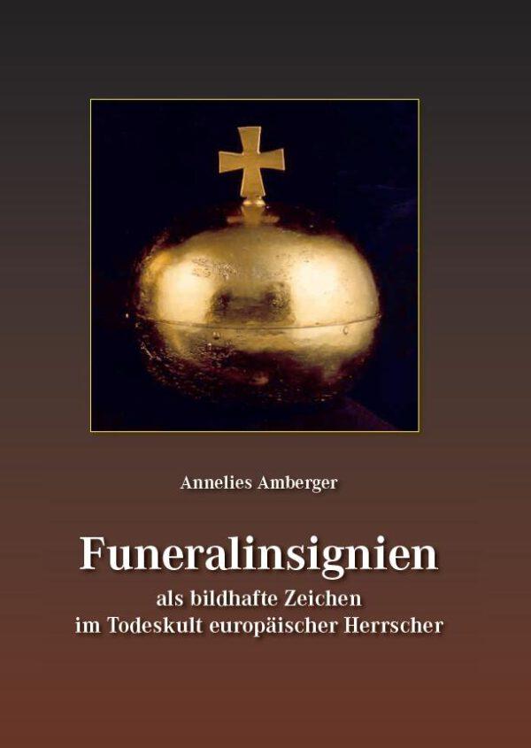 Annelies Amberger, Funeralinsignien als bildhafte Zeichen im Todeskult europäischer Herrscher, Kunstverlag Josef Fink, ISBN 978-3-95976-144-4