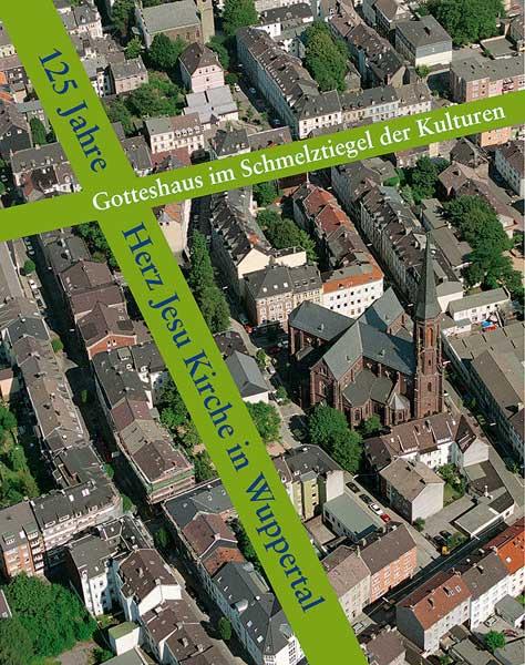 Gotteshaus im Schmelztiegel der Kulturen. 125 Jahre Herz Jesu Kirche in Wuppertal