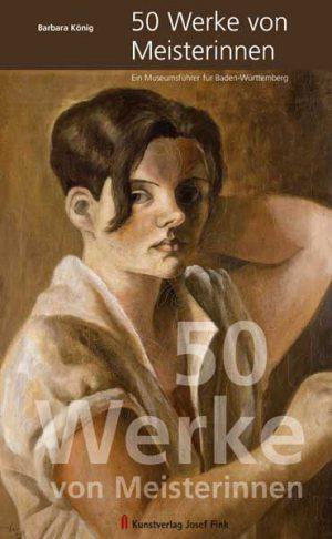 50 Werke von Meisterinnen. Ein Museumsführer für Baden-Württemberg