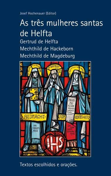 As três mulheres santas de Helfta. Gertrud de Helfta – Mechthild de Hackeborn – Mechthild de Magdeburg. Textos escolhidos e orações