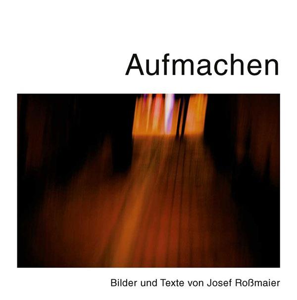 Aufmachen. Bilder und Texte von Josef Roßmaier