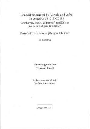 Benediktinerabtei St. Ulrich und Afra in Augsburg (1012–2012). Geschichte, Kunst, Wirtschaft und Kultur einer ehemaligen Reichsabtei, 2 Bände, Bd. III (Nachtrag)